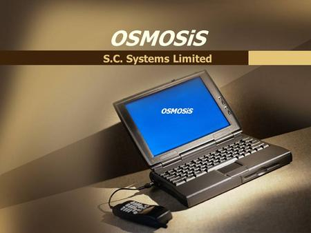 OSMOSiS S.C. Systems Limited. OSMOSiS What is OSMOSiS ?  The OSMOSiS software suite is a complete environment for creating and managing comprehensive.