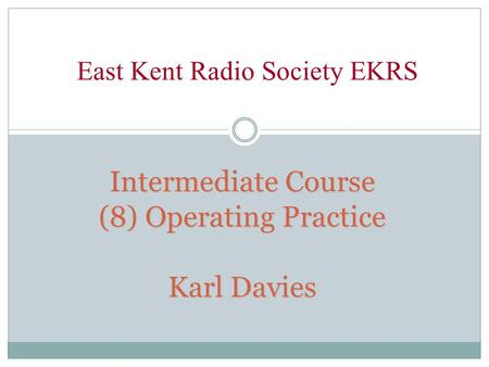 Intermediate Course (8) Operating Practice Karl Davies East Kent Radio Society EKRS.
