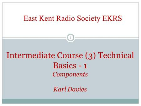 Intermediate Course (3) Technical Basics - 1 Components Karl Davies East Kent Radio Society EKRS 1.