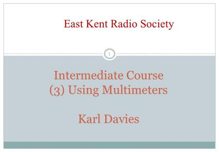 Intermediate Course (3) Using Multimeters Karl Davies 1 East Kent Radio Society.