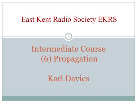 Intermediate Course (6) Propagation Karl Davies Intermediate Course (6) Propagation Karl Davies East Kent Radio Society EKRS 1.
