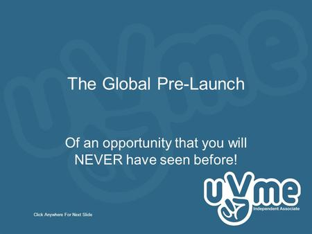 The Global Pre-Launch Of an opportunity that you will NEVER have seen before! Click Anywhere For Next Slide.