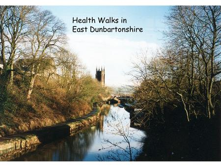 Health Walks in East Dunbartonshire. Physically active people have up to 50 per cent reduced risk of major chronic disease such as coronary heart disease,