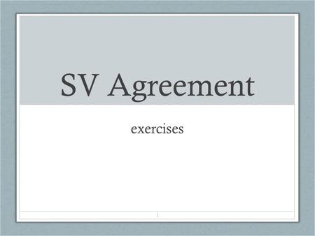 1 SV Agreement exercises. DIRECTIONS Give the correct form of verb that will agree with the subject and complete the sentence.