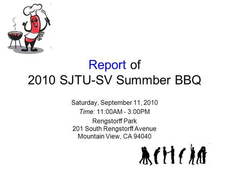 Report of 2010 SJTU-SV Summber BBQ Saturday, September 11, 2010 Time: 11:00AM - 3:00PM Rengstorff Park 201 South Rengstorff Avenue Mountain View, CA 94040.