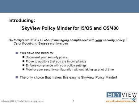 "© Copyright 2006 SkyView Partners Inc. All rights reserved. www.skyviewpartners.com 1 Introducing: SkyView Policy Minder for i5/OS and OS/400 ""In today's."
