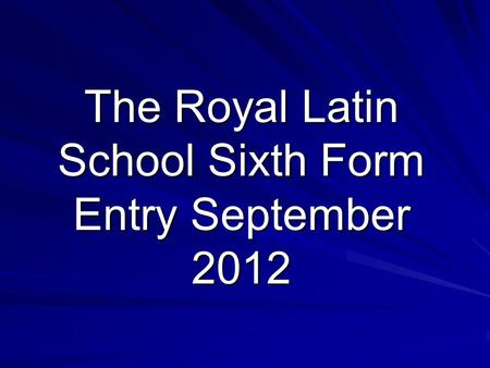 The Royal Latin School Sixth Form Entry September 2012.