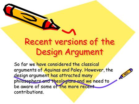 Recent versions of the Design Argument So far we have considered the classical arguments of Aquinas and Paley. However, the design argument has attracted.