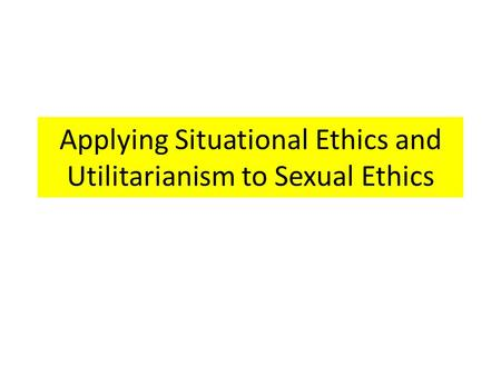 Applying Situational Ethics and Utilitarianism to Sexual Ethics.