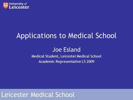 Leicester Medical School Applications to Medical School Joe Esland Medical Student, Leicester Medical School Academic Representative L5 2009.