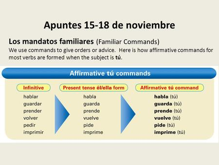 Apuntes 15-18 de noviembre Los mandatos familiares (Familiar Commands) We use commands to give orders or advice. Here is how affirmative commands for most.