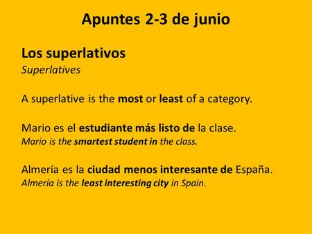 Apuntes 2-3 de junio Los superlativos Superlatives A superlative is the most or least of a category. Mario es el estudiante más listo de la clase. Mario.