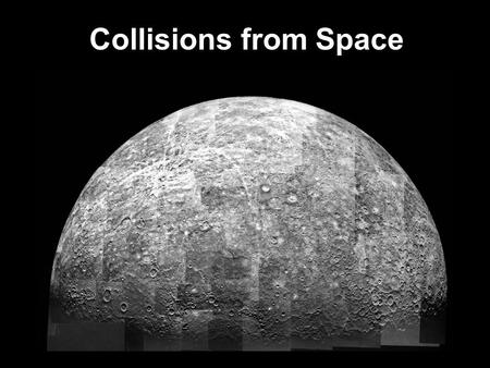 Collisions from Space. Craters are formed when meteorites hit the surface of a planet or moon. The size of the crater is directly related to the mass.