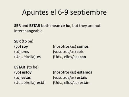Apuntes el 6-9 septiembre SER and ESTAR both mean to be, but they are not interchangeable. SER (to be) (yo) soy(nosotros/as) somos (tú) eres(vosotros/as)