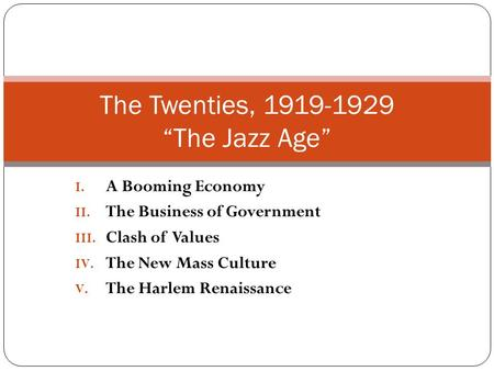 "I. A Booming Economy II. The Business of Government III. Clash of Values IV. The New Mass Culture V. The Harlem Renaissance The Twenties, 1919-1929 ""The."