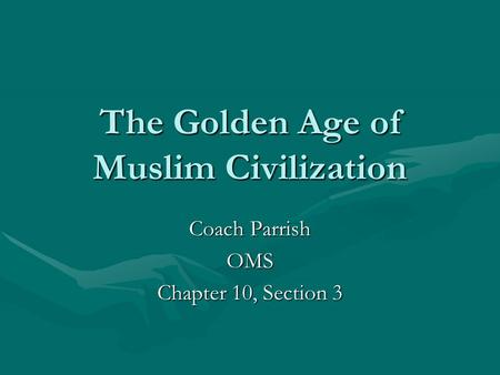 The Golden Age of Muslim Civilization Coach Parrish OMS Chapter 10, Section 3.