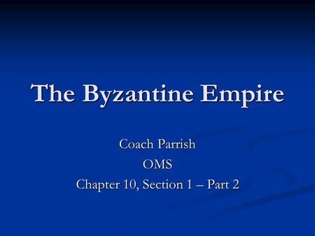 The Byzantine Empire Coach Parrish OMS Chapter 10, Section 1 – Part 2.