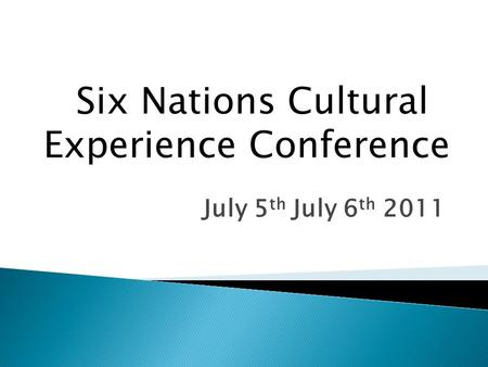 July 5 th July 6 th 2011 Six Nations Cultural Experience Conference.