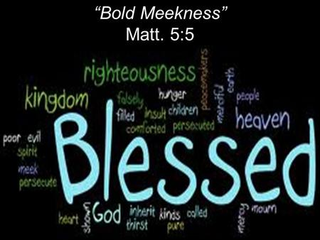 """Bold Meekness"" Matt. 5:5. Literally: Happy; fortunate. Old English: To cover something in blood to cleanse or purify. Christian blessing: Purifying sin."