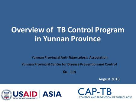 Overview of TB Control Program in Yunnan Province August 2013 Yunnan Provincial Anti-Tuberculosis Association Yunnan Provincial Center for Disease Prevention.