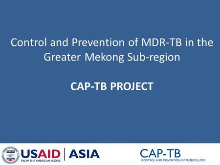 Control and Prevention of MDR-TB in the Greater Mekong Sub-region CAP-TB PROJECT.