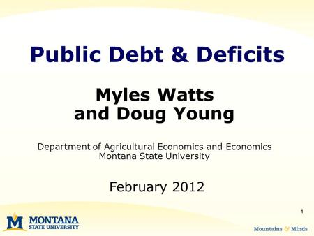 1 Myles Watts and Doug Young Department of Agricultural Economics and Economics Montana State University Public Debt & Deficits February 2012.