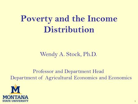1 Poverty and the Income Distribution Wendy A. Stock, Ph.D. Professor and Department Head Department of Agricultural Economics and Economics.