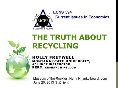 THE TRUTH ABOUT RECYCLING HOLLY FRETWELL MONTANA STATE UNIVERSITY, ADJUNCT INSTRUCTOR PERC, RESEARCH FELLOW Museum of the Rockies, Harry H.janke board.