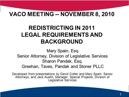 1 VACO MEETING -- NOVEMBER 8, 2010 REDISTRICTING IN 2011 LEGAL REQUIREMENTS AND BACKGROUND Mary Spain, Esq. Senior Attorney, Division of Legislative Services.