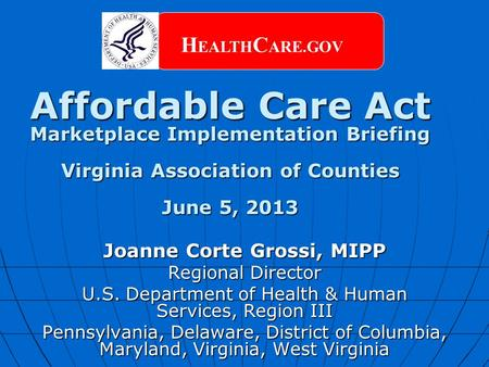 Affordable Care Act Marketplace Implementation Briefing Virginia Association of Counties June 5, 2013 H EALTH C ARE.GOV Joanne Corte Grossi, MIPP Regional.