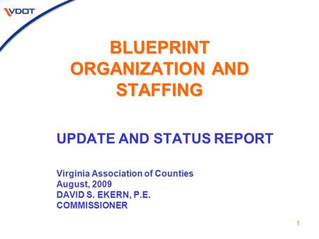 1 BLUEPRINT ORGANIZATION AND STAFFING UPDATE AND STATUS REPORT Virginia Association of Counties August, 2009 DAVID S. EKERN, P.E. COMMISSIONER.