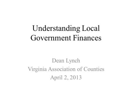 Understanding Local Government Finances Dean Lynch Virginia Association of Counties April 2, 2013.
