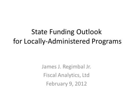 State Funding Outlook for Locally-Administered Programs James J. Regimbal Jr. Fiscal Analytics, Ltd February 9, 2012.