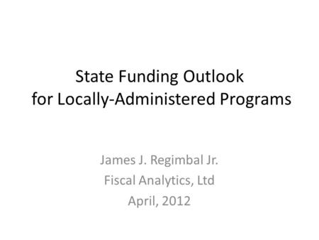 State Funding Outlook for Locally-Administered Programs James J. Regimbal Jr. Fiscal Analytics, Ltd April, 2012.