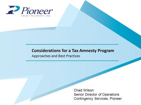 Considerations for a Tax Amnesty Program Approaches and Best Practices Chad Wilson Senior Director of Operations Contingency Services, Pioneer.
