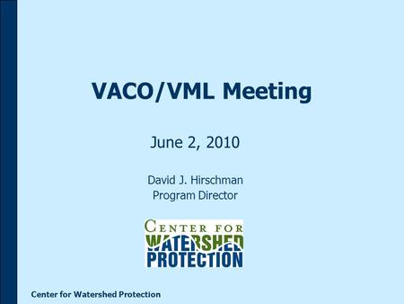 Center for Watershed Protection VACO/VML Meeting June 2, 2010 David J. Hirschman Program Director.