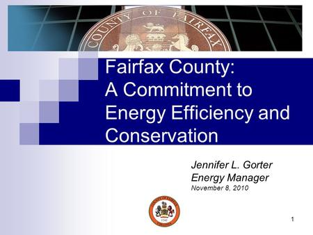 1 Fairfax County: A Commitment to Energy Efficiency and Conservation Jennifer L. Gorter Energy Manager November 8, 2010.