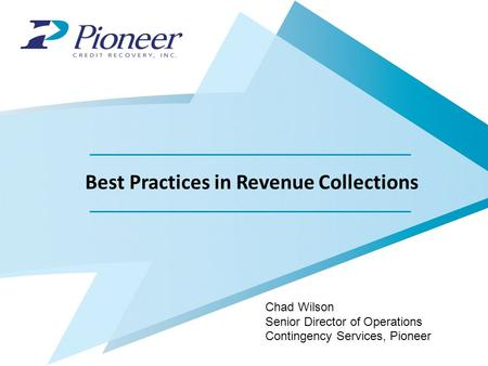 Best Practices in Revenue Collections Chad Wilson Senior Director of Operations Contingency Services, Pioneer.