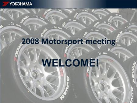 WELCOME! 2008 Motorsport meeting. YEU motorsport & marketing overview.