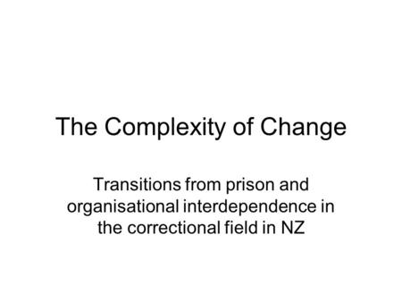 The Complexity of Change Transitions from prison and organisational interdependence in the correctional field in NZ.