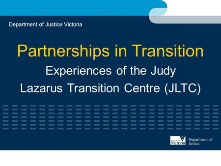 Partnerships in Transition Experiences of the Judy Lazarus Transition Centre (JLTC) Department of Justice Victoria.