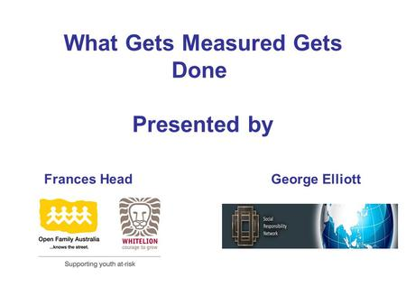 What Gets Measured Gets Done Presented by Frances Head George Elliott.