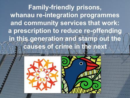Family-friendly prisons, whanau re-integration programmes and community services that work: a prescription to reduce re-offending in this generation and.