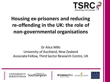 Hosted by: Funded by: Housing ex-prisoners and reducing re-offending in the UK: the role of non-governmental organisations Dr Alice Mills University of.