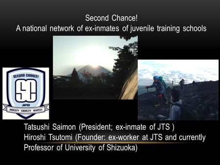 Second Chance! A national network of ex-inmates of juvenile training schools Tatsushi Saimon (President; ex-inmate of JTS ) Hiroshi Tsutomi (Founder: ex-worker.