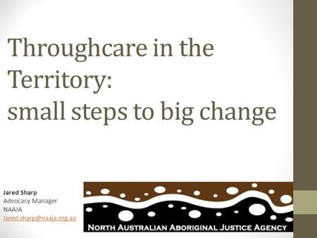 Throughcare in the Territory: small steps to big change Jared Sharp Advocacy Manager NAAJA