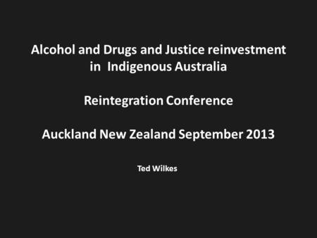 Alcohol and Drugs and Justice reinvestment in Indigenous Australia Reintegration Conference Auckland New Zealand September 2013 Ted Wilkes.
