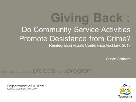 Giving Back : Do Community Service Activities Promote Desistance from Crime? Reintegration Puzzle Conference Auckland 2013 Steve Graham Department of Justice.