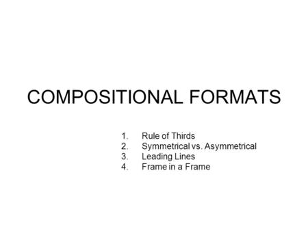 COMPOSITIONAL FORMATS 1.Rule of Thirds 2.Symmetrical vs. Asymmetrical 3.Leading Lines 4.Frame in a Frame.