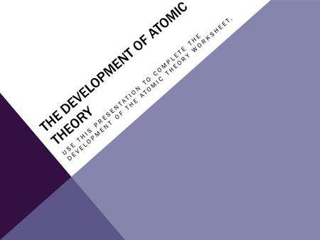 THE DEVELOPMENT OF ATOMIC THEORY USE THIS PRESENTATION TO COMPLETE THE DEVELOPMENT OF THE ATOMIC THEORY WORKSHEET.